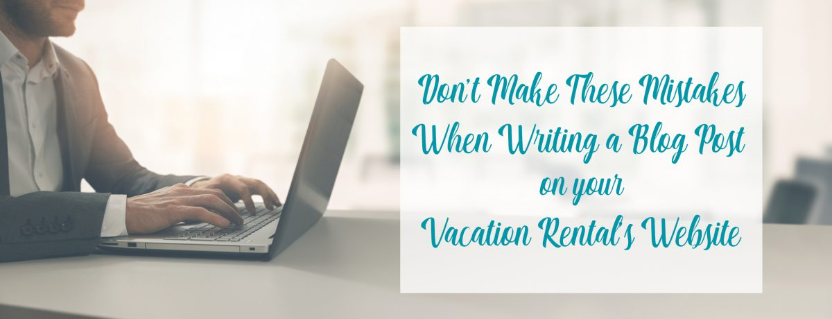 Don't Make These Mistakes When Writing a Blog Post on Your Vacation Rental's Website